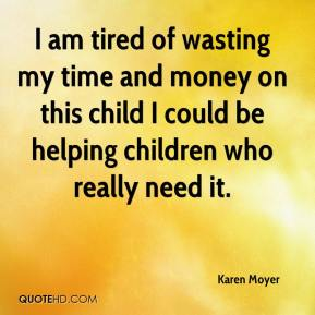 Karen Moyer  - I am tired of wasting my time and money on this child I could be helping children who really need it.