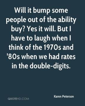 Karen Peterson  - Will it bump some people out of the ability buy? Yes it will. But I have to laugh when I think of the 1970s and '80s when we had rates in the double-digits.