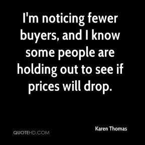 Karen Thomas  - I'm noticing fewer buyers, and I know some people are holding out to see if prices will drop.