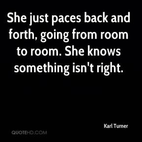 Karl Turner  - She just paces back and forth, going from room to room. She knows something isn't right.