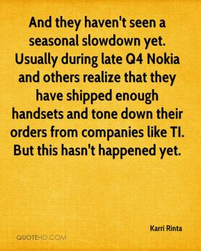 Karri Rinta  - And they haven't seen a seasonal slowdown yet. Usually during late Q4 Nokia and others realize that they have shipped enough handsets and tone down their orders from companies like TI. But this hasn't happened yet.