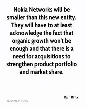 Karri Rinta  - Nokia Networks will be smaller than this new entity. They will have to at least acknowledge the fact that organic growth won't be enough and that there is a need for acquisitions to strengthen product portfolio and market share.
