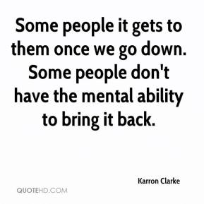 Karron Clarke  - Some people it gets to them once we go down. Some people don't have the mental ability to bring it back.