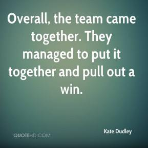 Kate Dudley  - Overall, the team came together. They managed to put it together and pull out a win.