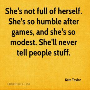 Kate Taylor  - She's not full of herself. She's so humble after games, and she's so modest. She'll never tell people stuff.
