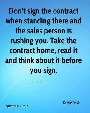 Kathie Davis  - Don't sign the contract when standing there and the sales person is rushing you. Take the contract home, read it and think about it before you sign.