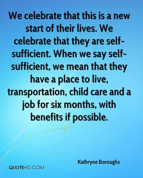 Kathryne Boroughs  - We celebrate that this is a new start of their lives. We celebrate that they are self-sufficient. When we say self-sufficient, we mean that they have a place to live, transportation, child care and a job for six months, with benefits if possible.
