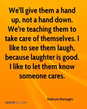 Kathryne Boroughs  - We'll give them a hand up, not a hand down. We're teaching them to take care of themselves. I like to see them laugh, because laughter is good. I like to let them know someone cares.