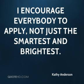 Kathy Anderson  - I encourage everybody to apply, not just the smartest and brightest.