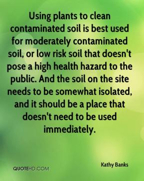 Kathy Banks  - Using plants to clean contaminated soil is best used for moderately contaminated soil, or low risk soil that doesn't pose a high health hazard to the public. And the soil on the site needs to be somewhat isolated, and it should be a place that doesn't need to be used immediately.