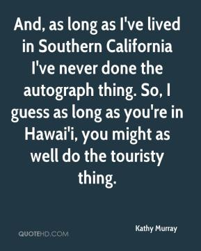 Kathy Murray  - And, as long as I've lived in Southern California I've never done the autograph thing. So, I guess as long as you're in Hawai'i, you might as well do the touristy thing.