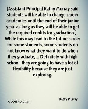[Assistant Principal Kathy Murray said students will be able to change career academies until the end of their junior year, as long as they will be able to get the required credits for graduation.] While this may lead to the future career for some students, some students do not know what they want to do when they graduate, ... Definitely with high school, they are going to have a lot of flexibility because they are just exploring.