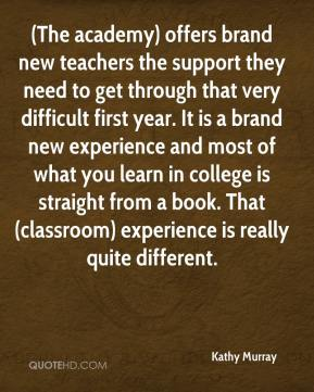 (The academy) offers brand new teachers the support they need to get through that very difficult first year. It is a brand new experience and most of what you learn in college is straight from a book. That (classroom) experience is really quite different.