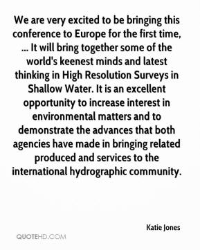 Katie Jones  - We are very excited to be bringing this conference to Europe for the first time, ... It will bring together some of the world's keenest minds and latest thinking in High Resolution Surveys in Shallow Water. It is an excellent opportunity to increase interest in environmental matters and to demonstrate the advances that both agencies have made in bringing related produced and services to the international hydrographic community.