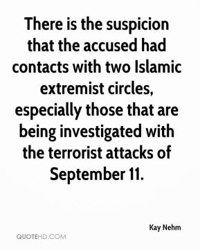 Kay Nehm  - There is the suspicion that the accused had contacts with two Islamic extremist circles, especially those that are being investigated with the terrorist attacks of September 11.