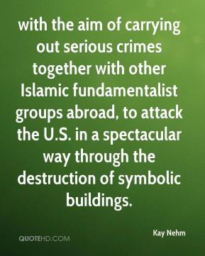 Kay Nehm  - with the aim of carrying out serious crimes together with other Islamic fundamentalist groups abroad, to attack the U.S. in a spectacular way through the destruction of symbolic buildings.