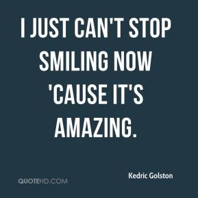 Kedric Golston  - I just can't stop smiling now 'cause it's amazing.