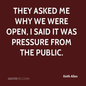They asked me why we were open, I said it was pressure from the public.
