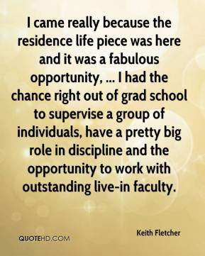 Keith Fletcher  - I came really because the residence life piece was here and it was a fabulous opportunity, ... I had the chance right out of grad school to supervise a group of individuals, have a pretty big role in discipline and the opportunity to work with outstanding live-in faculty.