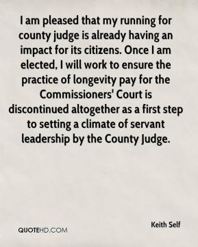 Keith Self  - I am pleased that my running for county judge is already having an impact for its citizens. Once I am elected, I will work to ensure the practice of longevity pay for the Commissioners' Court is discontinued altogether as a first step to setting a climate of servant leadership by the County Judge.