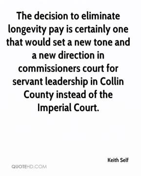 Keith Self  - The decision to eliminate longevity pay is certainly one that would set a new tone and a new direction in commissioners court for servant leadership in Collin County instead of the Imperial Court.