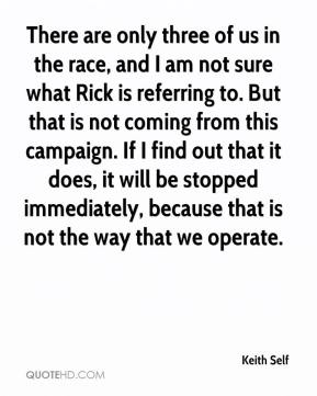 Keith Self  - There are only three of us in the race, and I am not sure what Rick is referring to. But that is not coming from this campaign. If I find out that it does, it will be stopped immediately, because that is not the way that we operate.