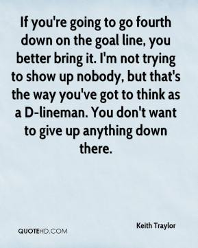 If you're going to go fourth down on the goal line, you better bring it. I'm not trying to show up nobody, but that's the way you've got to think as a D-lineman. You don't want to give up anything down there.