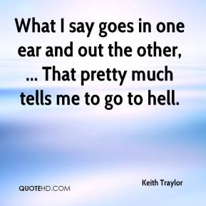 What I say goes in one ear and out the other, ... That pretty much tells me to go to hell.