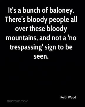 Keith Wood  - It's a bunch of baloney. There's bloody people all over these bloody mountains, and not a 'no trespassing' sign to be seen.