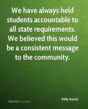 Kelly Avants  - We have always held students accountable to all state requirements. We believed this would be a consistent message to the community.