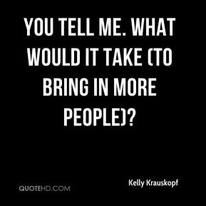 Kelly Krauskopf  - You tell me. What would it take (to bring in more people)?