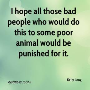 Kelly Long  - I hope all those bad people who would do this to some poor animal would be punished for it.
