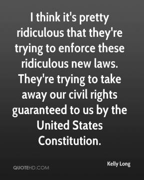 Kelly Long  - I think it's pretty ridiculous that they're trying to enforce these ridiculous new laws. They're trying to take away our civil rights guaranteed to us by the United States Constitution.