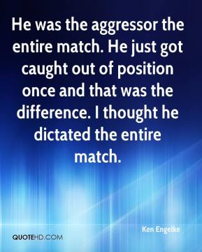 Ken Engelke  - He was the aggressor the entire match. He just got caught out of position once and that was the difference. I thought he dictated the entire match.