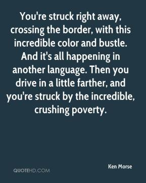 Ken Morse  - You're struck right away, crossing the border, with this incredible color and bustle. And it's all happening in another language. Then you drive in a little farther, and you're struck by the incredible, crushing poverty.