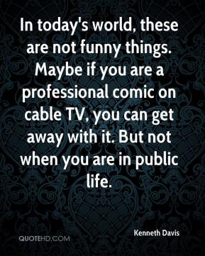 Kenneth Davis  - In today's world, these are not funny things. Maybe if you are a professional comic on cable TV, you can get away with it. But not when you are in public life.