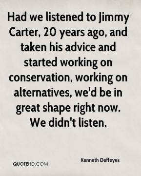 Had we listened to Jimmy Carter, 20 years ago, and taken his advice and started working on conservation, working on alternatives, we'd be in great shape right now. We didn't listen.