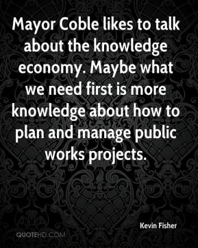 Kevin Fisher  - Mayor Coble likes to talk about the knowledge economy. Maybe what we need first is more knowledge about how to plan and manage public works projects.