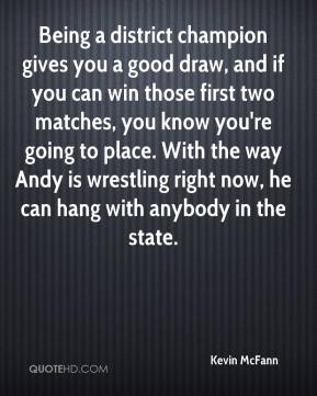 Being a district champion gives you a good draw, and if you can win those first two matches, you know you're going to place. With the way Andy is wrestling right now, he can hang with anybody in the state.