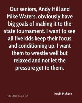 Our seniors, Andy Hill and Mike Waters, obviously have big goals of making it to the state tournament. I want to see all five kids keep their focus and conditioning up. I want them to wrestle well but relaxed and not let the pressure get to them.