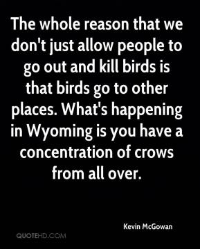 The whole reason that we don't just allow people to go out and kill birds is that birds go to other places. What's happening in Wyoming is you have a concentration of crows from all over.