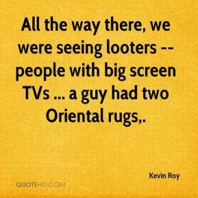 Kevin Roy  - All the way there, we were seeing looters -- people with big screen TVs ... a guy had two Oriental rugs.