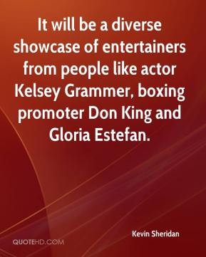 Kevin Sheridan  - It will be a diverse showcase of entertainers from people like actor Kelsey Grammer, boxing promoter Don King and Gloria Estefan.