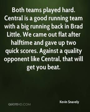 Kevin Snavely  - Both teams played hard. Central is a good running team with a big running back in Brad Little. We came out flat after halftime and gave up two quick scores. Against a quality opponent like Central, that will get you beat.
