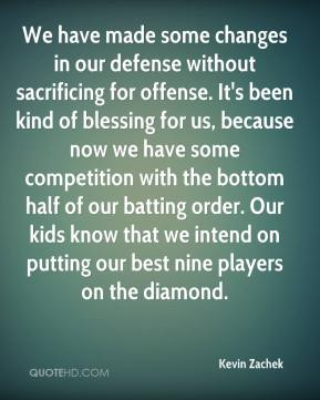 Kevin Zachek  - We have made some changes in our defense without sacrificing for offense. It's been kind of blessing for us, because now we have some competition with the bottom half of our batting order. Our kids know that we intend on putting our best nine players on the diamond.