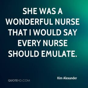 Kim Alexander  - She was a wonderful nurse that I would say every nurse should emulate.