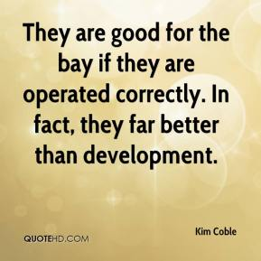 Kim Coble  - They are good for the bay if they are operated correctly. In fact, they far better than development.