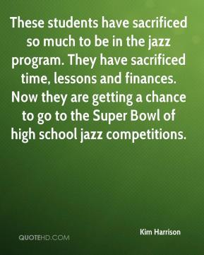 Kim Harrison  - These students have sacrificed so much to be in the jazz program. They have sacrificed time, lessons and finances. Now they are getting a chance to go to the Super Bowl of high school jazz competitions.