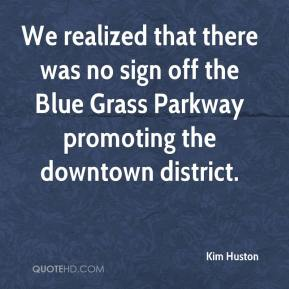 Kim Huston  - We realized that there was no sign off the Blue Grass Parkway promoting the downtown district.