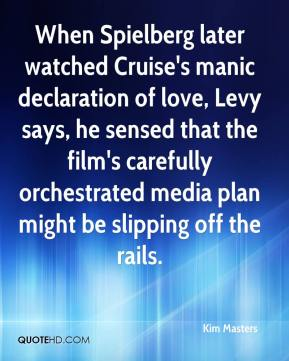Kim Masters  - When Spielberg later watched Cruise's manic declaration of love, Levy says, he sensed that the film's carefully orchestrated media plan might be slipping off the rails.